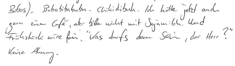 """Beispiel Freewriting mit dem Text: """"Bobobibabubu. Chikidibuh. Ich hätte jetzt auch gern einen Café, aber bitte nicht mit Sojamilch. Und Frühstück wäre fein. """"Was darfs denn sein, der Herr?"""" Keine Ahnung."""