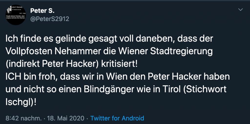 """Tweet mit Text """"Ich finde es gelinde gesagt voll daneben, dass der Vollpfosten Nehammer die Wiener Stadtregierung (indirekt Peter Hacker) kritisiert! ICH bin froh, dass wir in Wien den Peter Hacker haben und nicht so einen Blindgänger wie in Tirol (Stichwort Ischgl)!"""""""